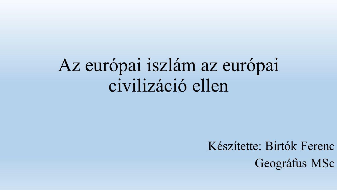 Az európai iszlám az európai civilizáció ellen Készítette: Birtók Ferenc Geográfus MSc