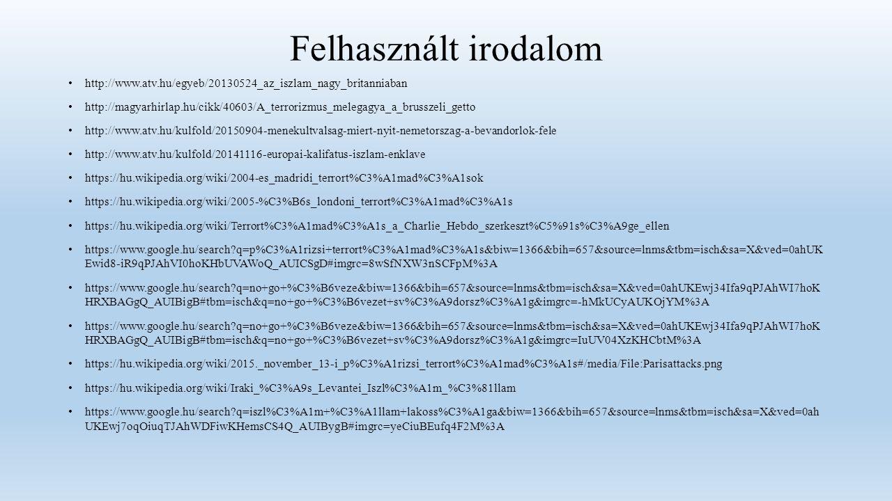 Felhasznált irodalom http://www.atv.hu/egyeb/20130524_az_iszlam_nagy_britanniaban http://magyarhirlap.hu/cikk/40603/A_terrorizmus_melegagya_a_brusszeli_getto http://www.atv.hu/kulfold/20150904-menekultvalsag-miert-nyit-nemetorszag-a-bevandorlok-fele http://www.atv.hu/kulfold/20141116-europai-kalifatus-iszlam-enklave https://hu.wikipedia.org/wiki/2004-es_madridi_terrort%C3%A1mad%C3%A1sok https://hu.wikipedia.org/wiki/2005-%C3%B6s_londoni_terrort%C3%A1mad%C3%A1s https://hu.wikipedia.org/wiki/Terrort%C3%A1mad%C3%A1s_a_Charlie_Hebdo_szerkeszt%C5%91s%C3%A9ge_ellen https://www.google.hu/search q=p%C3%A1rizsi+terrort%C3%A1mad%C3%A1s&biw=1366&bih=657&source=lnms&tbm=isch&sa=X&ved=0ahUK Ewid8-iR9qPJAhVI0hoKHbUVAWoQ_AUICSgD#imgrc=8wSfNXW3nSCFpM%3A https://www.google.hu/search q=no+go+%C3%B6veze&biw=1366&bih=657&source=lnms&tbm=isch&sa=X&ved=0ahUKEwj34Ifa9qPJAhWI7hoK HRXBAGgQ_AUIBigB#tbm=isch&q=no+go+%C3%B6vezet+sv%C3%A9dorsz%C3%A1g&imgrc=-hMkUCyAUKOjYM%3A https://www.google.hu/search q=no+go+%C3%B6veze&biw=1366&bih=657&source=lnms&tbm=isch&sa=X&ved=0ahUKEwj34Ifa9qPJAhWI7hoK HRXBAGgQ_AUIBigB#tbm=isch&q=no+go+%C3%B6vezet+sv%C3%A9dorsz%C3%A1g&imgrc=IuUV04XzKHCbtM%3A https://hu.wikipedia.org/wiki/2015._november_13-i_p%C3%A1rizsi_terrort%C3%A1mad%C3%A1s#/media/File:Parisattacks.png https://hu.wikipedia.org/wiki/Iraki_%C3%A9s_Levantei_Iszl%C3%A1m_%C3%81llam https://www.google.hu/search q=iszl%C3%A1m+%C3%A1llam+lakoss%C3%A1ga&biw=1366&bih=657&source=lnms&tbm=isch&sa=X&ved=0ah UKEwj7oqOiuqTJAhWDFiwKHemsCS4Q_AUIBygB#imgrc=yeCiuBEufq4F2M%3A