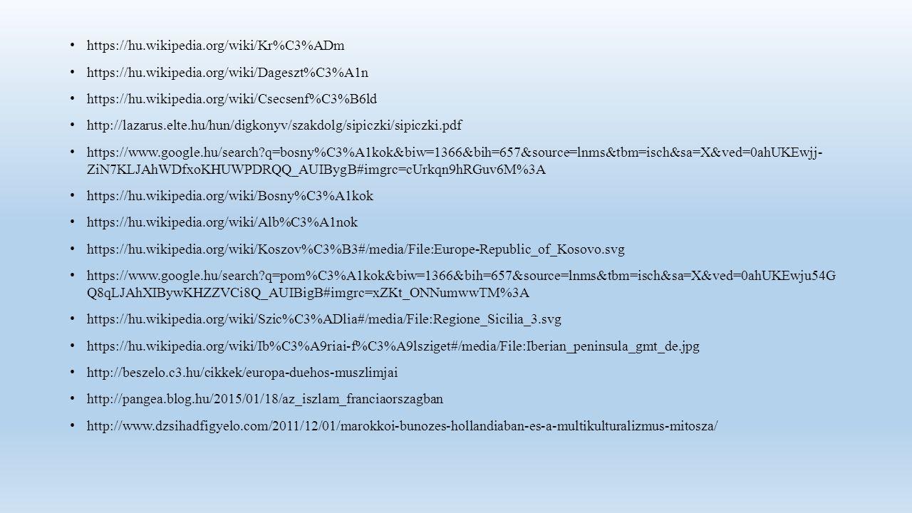 https://hu.wikipedia.org/wiki/Kr%C3%ADm https://hu.wikipedia.org/wiki/Dageszt%C3%A1n https://hu.wikipedia.org/wiki/Csecsenf%C3%B6ld http://lazarus.elte.hu/hun/digkonyv/szakdolg/sipiczki/sipiczki.pdf https://www.google.hu/search q=bosny%C3%A1kok&biw=1366&bih=657&source=lnms&tbm=isch&sa=X&ved=0ahUKEwjj- ZiN7KLJAhWDfxoKHUWPDRQQ_AUIBygB#imgrc=cUrkqn9hRGuv6M%3A https://hu.wikipedia.org/wiki/Bosny%C3%A1kok https://hu.wikipedia.org/wiki/Alb%C3%A1nok https://hu.wikipedia.org/wiki/Koszov%C3%B3#/media/File:Europe-Republic_of_Kosovo.svg https://www.google.hu/search q=pom%C3%A1kok&biw=1366&bih=657&source=lnms&tbm=isch&sa=X&ved=0ahUKEwju54G Q8qLJAhXIBywKHZZVCi8Q_AUIBigB#imgrc=xZKt_ONNumwwTM%3A https://hu.wikipedia.org/wiki/Szic%C3%ADlia#/media/File:Regione_Sicilia_3.svg https://hu.wikipedia.org/wiki/Ib%C3%A9riai-f%C3%A9lsziget#/media/File:Iberian_peninsula_gmt_de.jpg http://beszelo.c3.hu/cikkek/europa-duehos-muszlimjai http://pangea.blog.hu/2015/01/18/az_iszlam_franciaorszagban http://www.dzsihadfigyelo.com/2011/12/01/marokkoi-bunozes-hollandiaban-es-a-multikulturalizmus-mitosza/