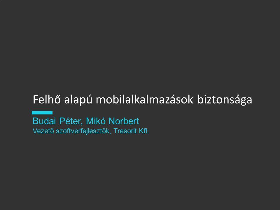 Felhő alapú mobilalkalmazások biztonsága Budai Péter, Mikó Norbert Vezető szoftverfejlesztők, Tresorit Kft.