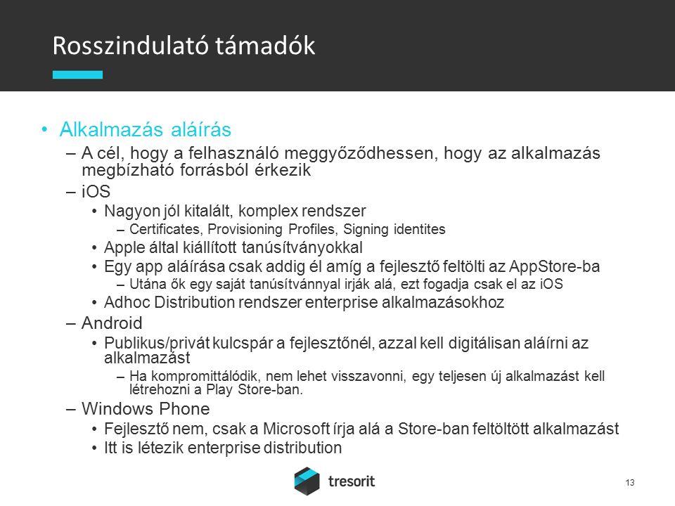 Rosszindulató támadók Alkalmazás aláírás –A cél, hogy a felhasználó meggyőződhessen, hogy az alkalmazás megbízható forrásból érkezik –iOS Nagyon jól kitalált, komplex rendszer –Certificates, Provisioning Profiles, Signing identites Apple által kiállított tanúsítványokkal Egy app aláírása csak addig él amíg a fejlesztő feltölti az AppStore-ba –Utána ők egy saját tanúsítvánnyal irják alá, ezt fogadja csak el az iOS Adhoc Distribution rendszer enterprise alkalmazásokhoz –Android Publikus/privát kulcspár a fejlesztőnél, azzal kell digitálisan aláírni az alkalmazást –Ha kompromittálódik, nem lehet visszavonni, egy teljesen új alkalmazást kell létrehozni a Play Store-ban.