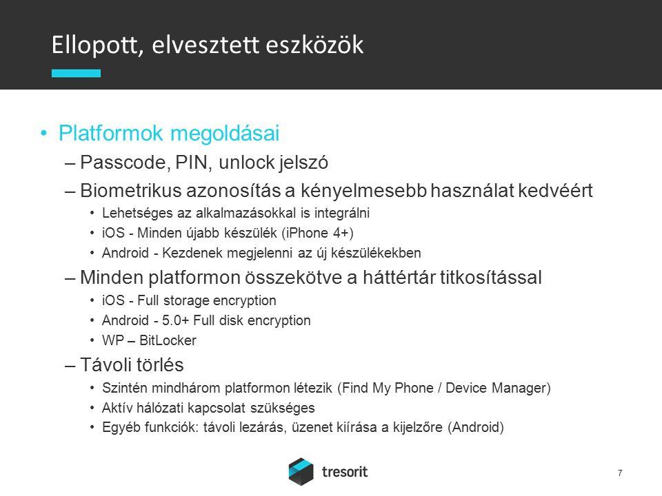 Ellopott, elvesztett eszközök Platformok megoldásai –Passcode, PIN, unlock jelszó –Biometrikus azonosítás a kényelmesebb használat kedvéért Lehetséges az alkalmazásokkal is integrálni iOS - Minden újabb készülék (iPhone 4+) Android - Kezdenek megjelenni az új készülékekben –Minden platformon összekötve a háttértár titkosítással iOS - Full storage encryption Android - 5.0+ Full disk encryption WP – BitLocker –Távoli törlés Szintén mindhárom platformon létezik (Find My Phone / Device Manager) Aktív hálózati kapcsolat szükséges Egyéb funkciók: távoli lezárás, üzenet kiírása a kijelzőre (Android) 7