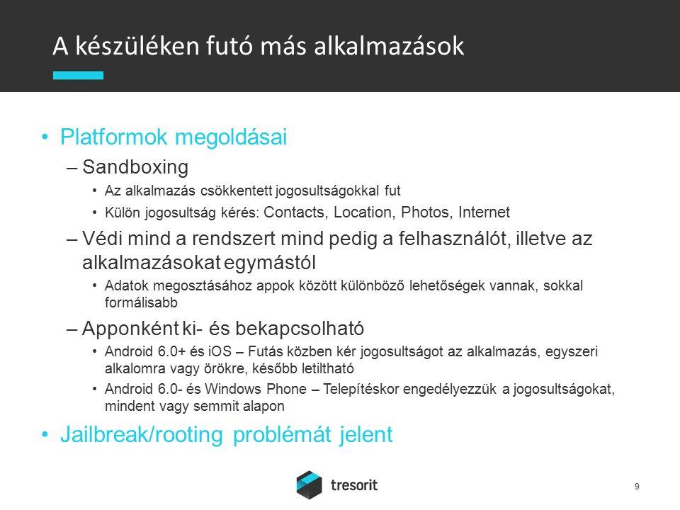 A készüléken futó más alkalmazások Platformok megoldásai –Sandboxing Az alkalmazás csökkentett jogosultságokkal fut Külön jogosultság kérés: Contacts, Location, Photos, Internet –Védi mind a rendszert mind pedig a felhasználót, illetve az alkalmazásokat egymástól Adatok megosztásához appok között különböző lehetőségek vannak, sokkal formálisabb –Apponként ki- és bekapcsolható Android 6.0+ és iOS – Futás közben kér jogosultságot az alkalmazás, egyszeri alkalomra vagy örökre, később letiltható Android 6.0- és Windows Phone – Telepítéskor engedélyezzük a jogosultságokat, mindent vagy semmit alapon Jailbreak/rooting problémát jelent 9
