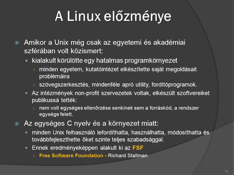 A Linux előzménye  Amikor a Unix még csak az egyetemi és akadémiai szférában volt közismert: kialakult körülötte egy hatalmas programkörnyezet ○ minden egyetem, kutatóintézet elkészítette saját megoldásait problémáira ○ szövegszerkesztés, mindenféle apró utility, fordítóprogramok.