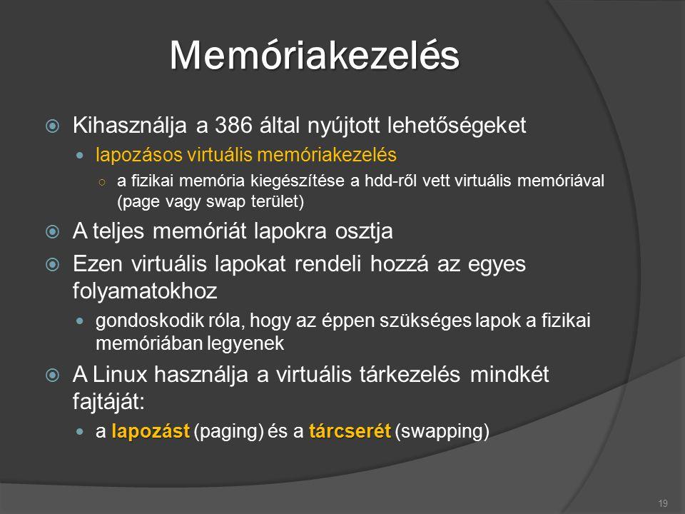 Memóriakezelés  Kihasználja a 386 által nyújtott lehetőségeket lapozásos virtuális memóriakezelés ○ a fizikai memória kiegészítése a hdd-ről vett virtuális memóriával (page vagy swap terület)  A teljes memóriát lapokra osztja  Ezen virtuális lapokat rendeli hozzá az egyes folyamatokhoz gondoskodik róla, hogy az éppen szükséges lapok a fizikai memóriában legyenek  A Linux használja a virtuális tárkezelés mindkét fajtáját: lapozást tárcserét a lapozást (paging) és a tárcserét (swapping) 19