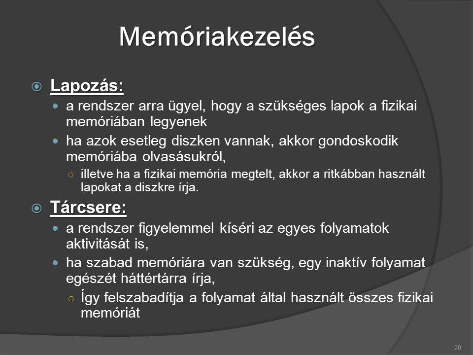 Memóriakezelés  Lapozás: a rendszer arra ügyel, hogy a szükséges lapok a fizikai memóriában legyenek ha azok esetleg diszken vannak, akkor gondoskodik memóriába olvasásukról, ○ illetve ha a fizikai memória megtelt, akkor a ritkábban használt lapokat a diszkre írja.