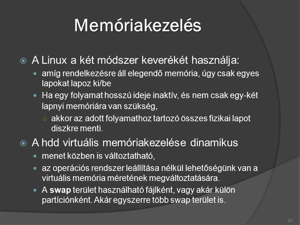 Memóriakezelés  A Linux a két módszer keverékét használja: amíg rendelkezésre áll elegendő memória, úgy csak egyes lapokat lapoz ki/be Ha egy folyamat hosszú ideje inaktív, és nem csak egy-két lapnyi memóriára van szükség, ○ akkor az adott folyamathoz tartozó összes fizikai lapot diszkre menti.