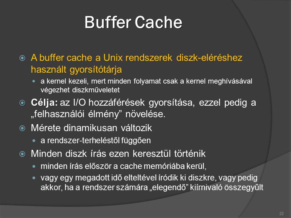 """Buffer Cache  A buffer cache a Unix rendszerek diszk-eléréshez használt gyorsítótárja a kernel kezeli, mert minden folyamat csak a kernel meghívásával végezhet diszkműveletet  Célja:  Célja: az I/O hozzáférések gyorsítása, ezzel pedig a """"felhasználói élmény növelése."""