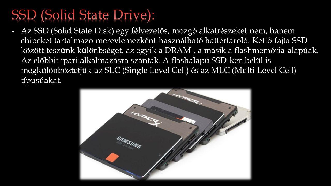 -Az SSD (Solid State Disk) egy félvezetős, mozgó alkatrészeket nem, hanem chipeket tartalmazó merevlemezként használható háttértároló.