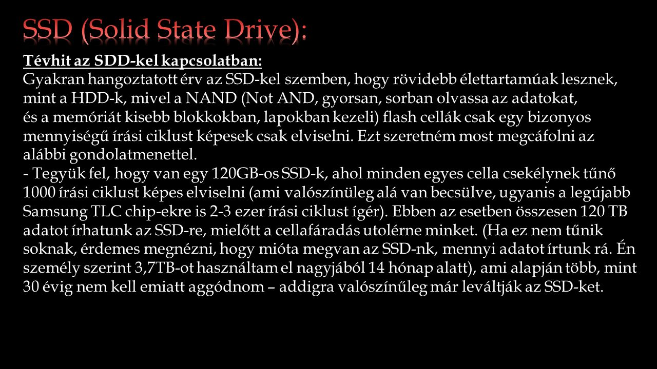 Tévhit az SDD-kel kapcsolatban: Gyakran hangoztatott érv az SSD-kel szemben, hogy rövidebb élettartamúak lesznek, mint a HDD-k, mivel a NAND (Not AND, gyorsan, sorban olvassa az adatokat, és a memóriát kisebb blokkokban, lapokban kezeli) flash cellák csak egy bizonyos mennyiségű írási ciklust képesek csak elviselni.