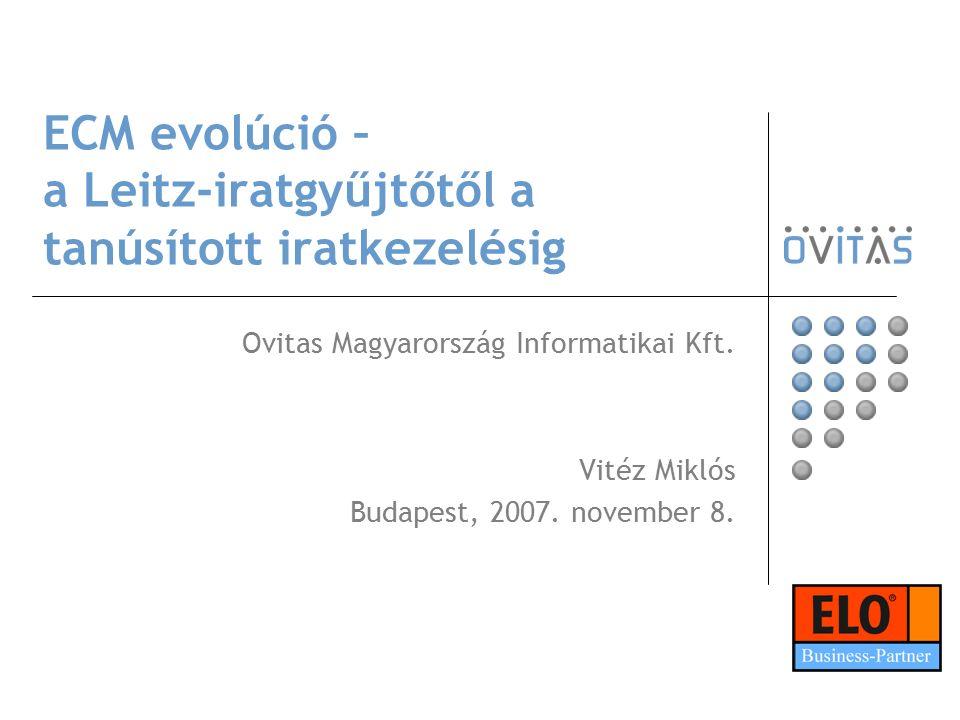 ECM evolúció – a Leitz-iratgyűjtőtől a tanúsított iratkezelésig Ovitas Magyarország Informatikai Kft. Vitéz Miklós Budapest, 2007. november 8.
