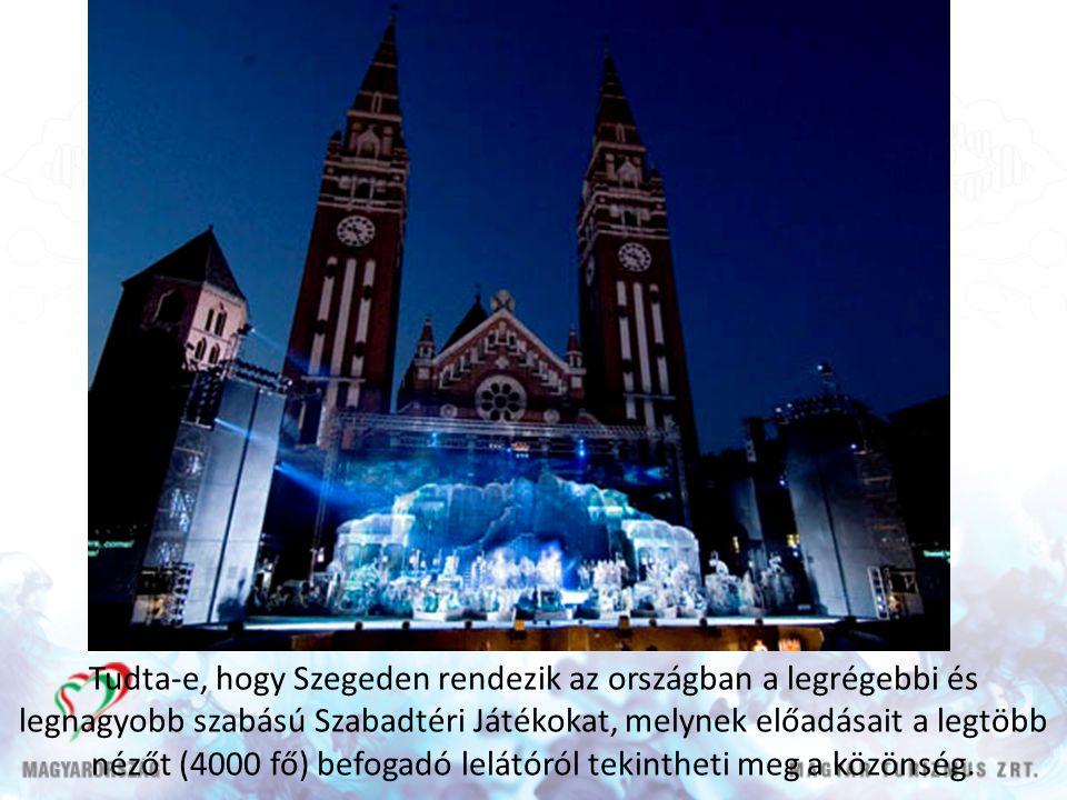 Tudta-e, hogy Szegeden rendezik az országban a legrégebbi és legnagyobb szabású Szabadtéri Játékokat, melynek előadásait a legtöbb nézőt (4000 fő) befogadó lelátóról tekintheti meg a közönség.