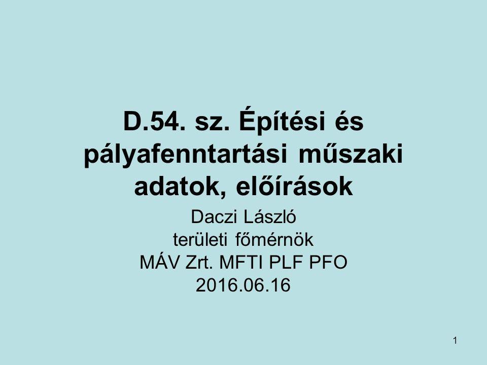 1 D.54. sz. Építési és pályafenntartási műszaki adatok, előírások Daczi László területi főmérnök MÁV Zrt. MFTI PLF PFO 2016.06.16