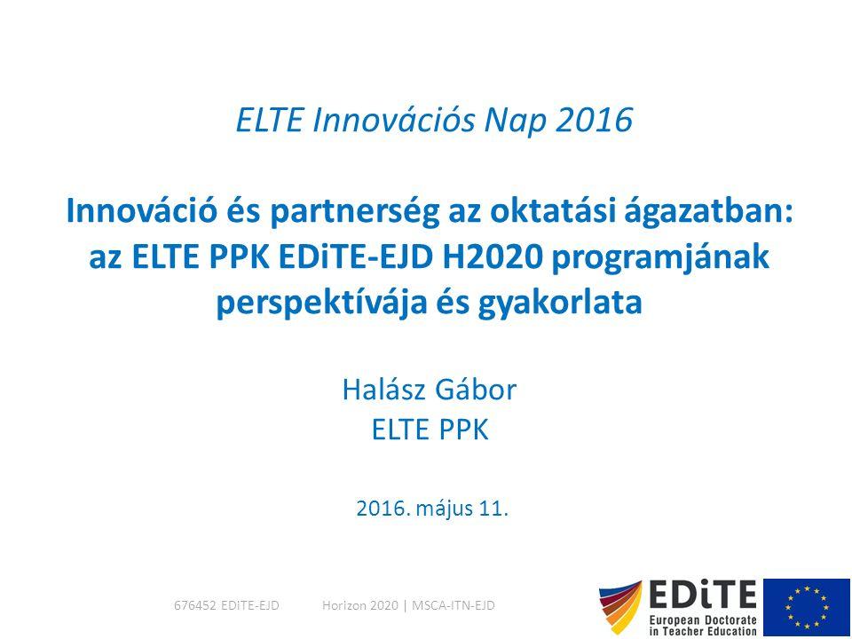 ELTE Innovációs Nap 2016 Innováció és partnerség az oktatási ágazatban: az ELTE PPK EDiTE-EJD H2020 programjának perspektívája és gyakorlata Halász Gábor ELTE PPK 2016.