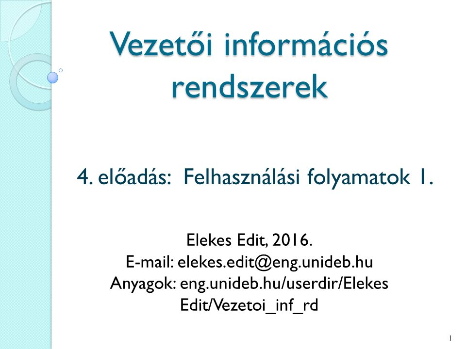 Vezetői információs rendszerek 4. előadás: Felhasználási folyamatok 1. Elekes Edit, 2016. E-mail: elekes.edit@eng.unideb.hu Anyagok: eng.unideb.hu/use