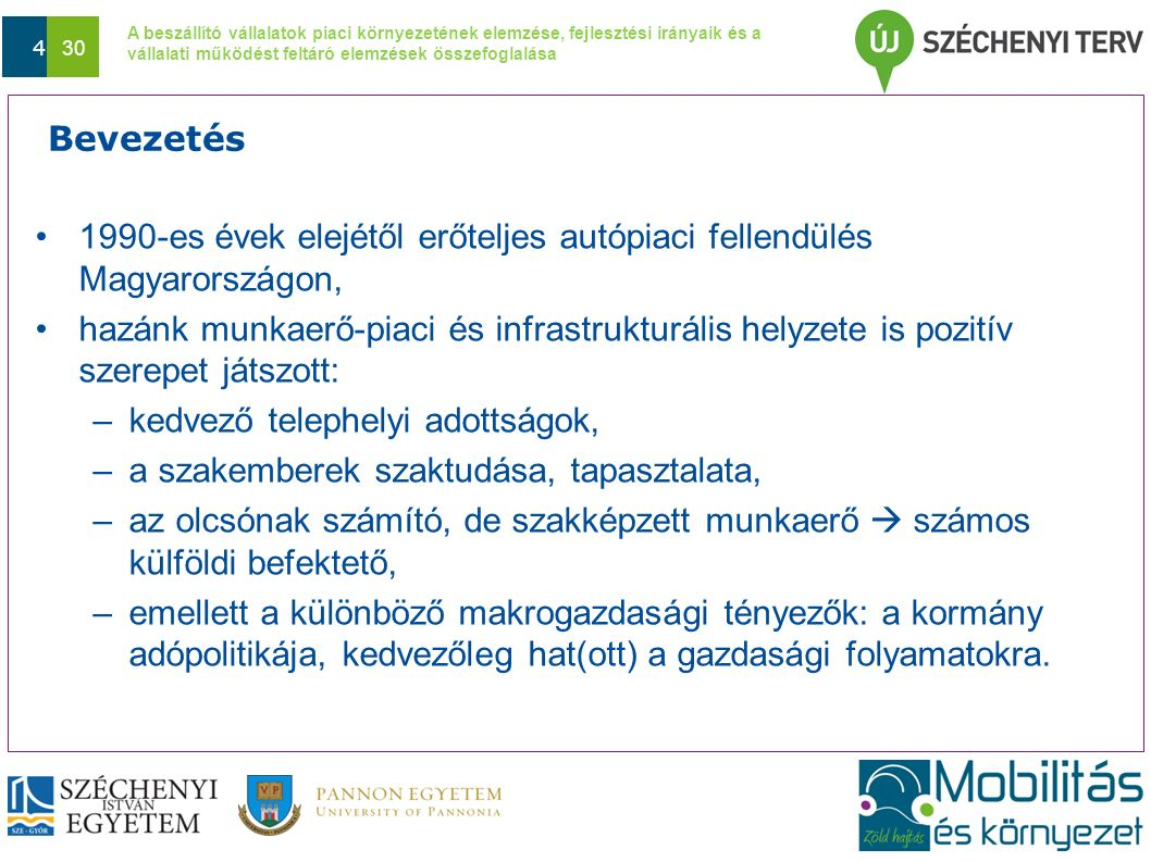 A beszállító vállalatok piaci környezetének elemzése, fejlesztési irányaik és a vállalati működést feltáró elemzések összefoglalása Dátum 4 30 Bevezetés 1990-es évek elejétől erőteljes autópiaci fellendülés Magyarországon, hazánk munkaerő-piaci és infrastrukturális helyzete is pozitív szerepet játszott: –kedvező telephelyi adottságok, –a szakemberek szaktudása, tapasztalata, –az olcsónak számító, de szakképzett munkaerő  számos külföldi befektető, –emellett a különböző makrogazdasági tényezők: a kormány adópolitikája, kedvezőleg hat(ott) a gazdasági folyamatokra.