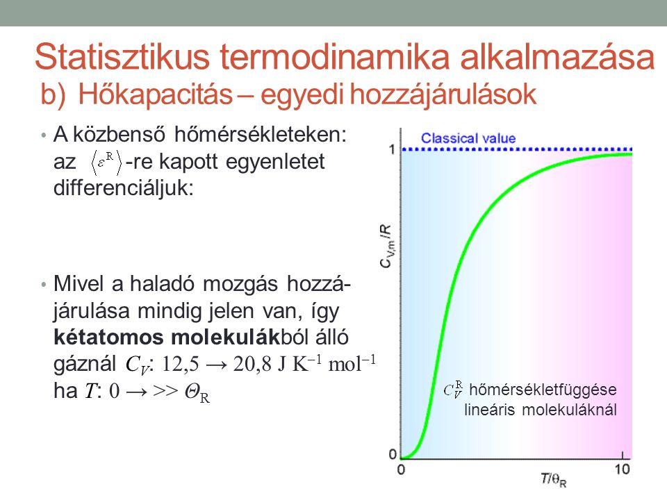 A közbenső hőmérsékleteken: az -re kapott egyenletet differenciáljuk: Mivel a haladó mozgás hozzá- járulása mindig jelen van, így kétatomos molekulákból álló gáznál C V : 12,5 → 20,8 J K –1 mol –1 ha T : 0 → >> Θ R Statisztikus termodinamika alkalmazása b)Hőkapacitás – egyedi hozzájárulások hőmérsékletfüggése lineáris molekuláknál