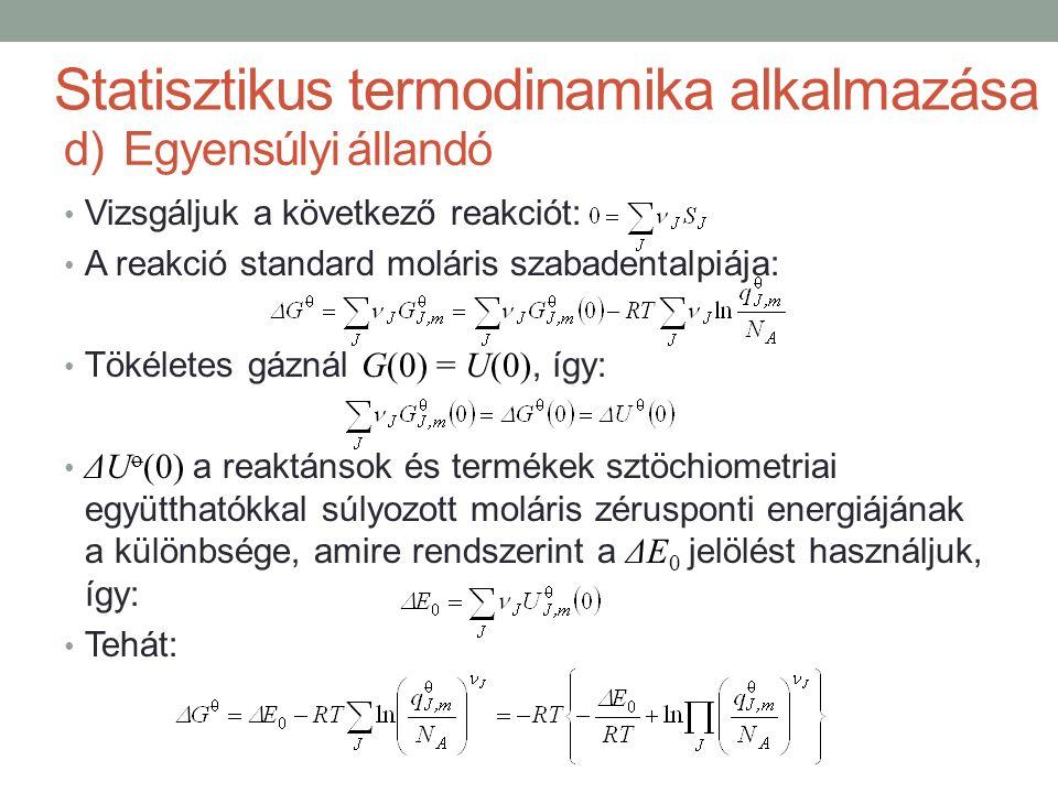 Vizsgáljuk a következő reakciót: A reakció standard moláris szabadentalpiája: Tökéletes gáznál G(0) = U(0), így: ΔU o (0) a reaktánsok és termékek sztöchiometriai együtthatókkal súlyozott moláris zérusponti energiájának a különbsége, amire rendszerint a ΔE 0 jelölést használjuk, így: Tehát: Statisztikus termodinamika alkalmazása d)Egyensúlyi állandó