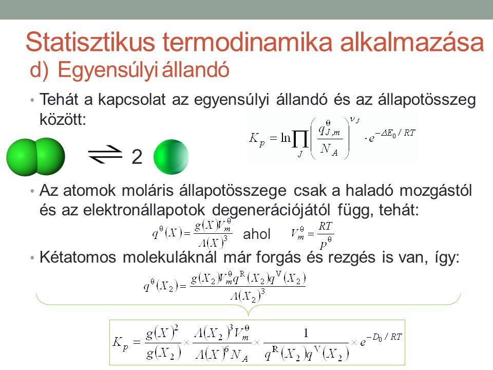 Tehát a kapcsolat az egyensúlyi állandó és az állapotösszeg között: Az atomok moláris állapotösszege csak a haladó mozgástól és az elektronállapotok degenerációjától függ, tehát: ahol Kétatomos molekuláknál már forgás és rezgés is van, így: Statisztikus termodinamika alkalmazása d)Egyensúlyi állandó 2