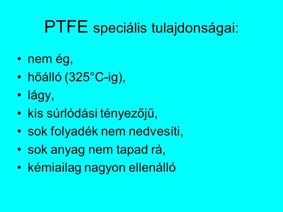 PTFE speciális tulajdonságai: nem ég, hőálló (325°C-ig), lágy, kis súrlódási tényezőjű, sok folyadék nem nedvesíti, sok anyag nem tapad rá, kémiailag nagyon ellenálló