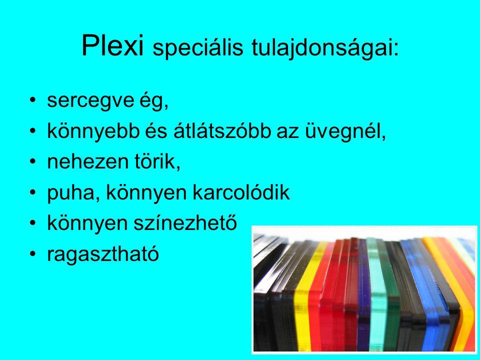 Plexi speciális tulajdonságai: sercegve ég, könnyebb és átlátszóbb az üvegnél, nehezen törik, puha, könnyen karcolódik könnyen színezhető ragasztható