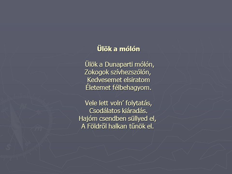 Ülök a mólón Ülök a Dunaparti mólón, Zokogok szívhezszólón, Kedvesemet elsiratom Életemet félbehagyom.