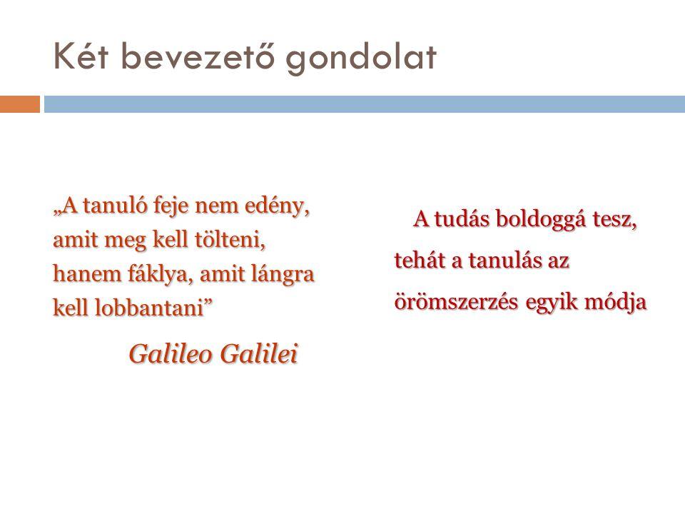 """Két bevezető gondolat """"A tanuló feje nem edény, amit meg kell tölteni, hanem fáklya, amit lángra kell lobbantani Galileo Galilei Galileo Galilei A tudás boldoggá tesz, tehát a tanulás az örömszerzés egyik módja A tudás boldoggá tesz, tehát a tanulás az örömszerzés egyik módja"""