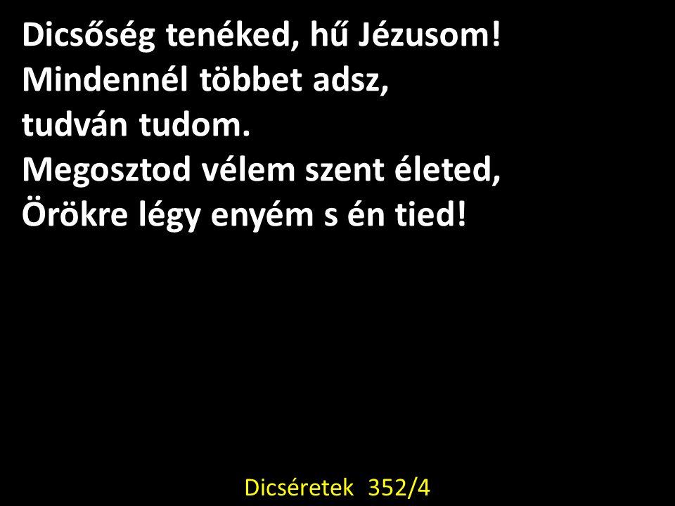 Dicsőség tenéked, hű Jézusom! Mindennél többet adsz, tudván tudom. Megosztod vélem szent életed, Örökre légy enyém s én tied! Dicséretek 352/4