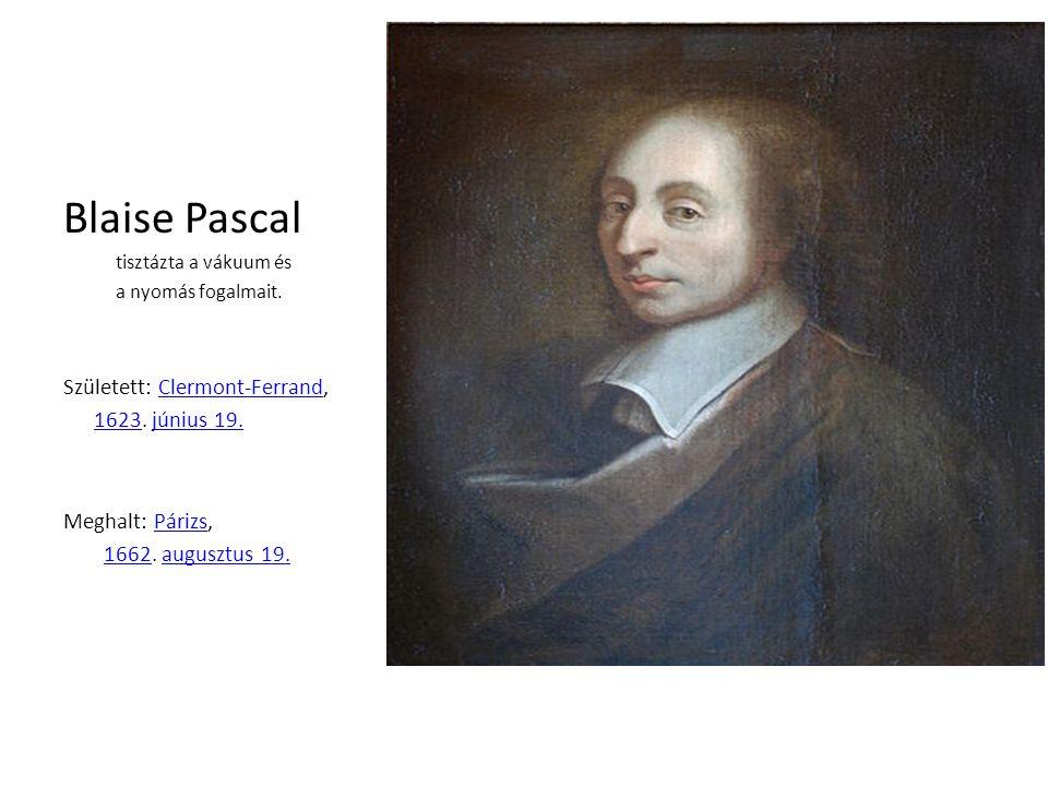 Blaise Pascal tisztázta a vákuum és a nyomás fogalmait. Született: Clermont-Ferrand,Clermont-Ferrand 16231623. június 19.június 19. Meghalt: Párizs,Pá