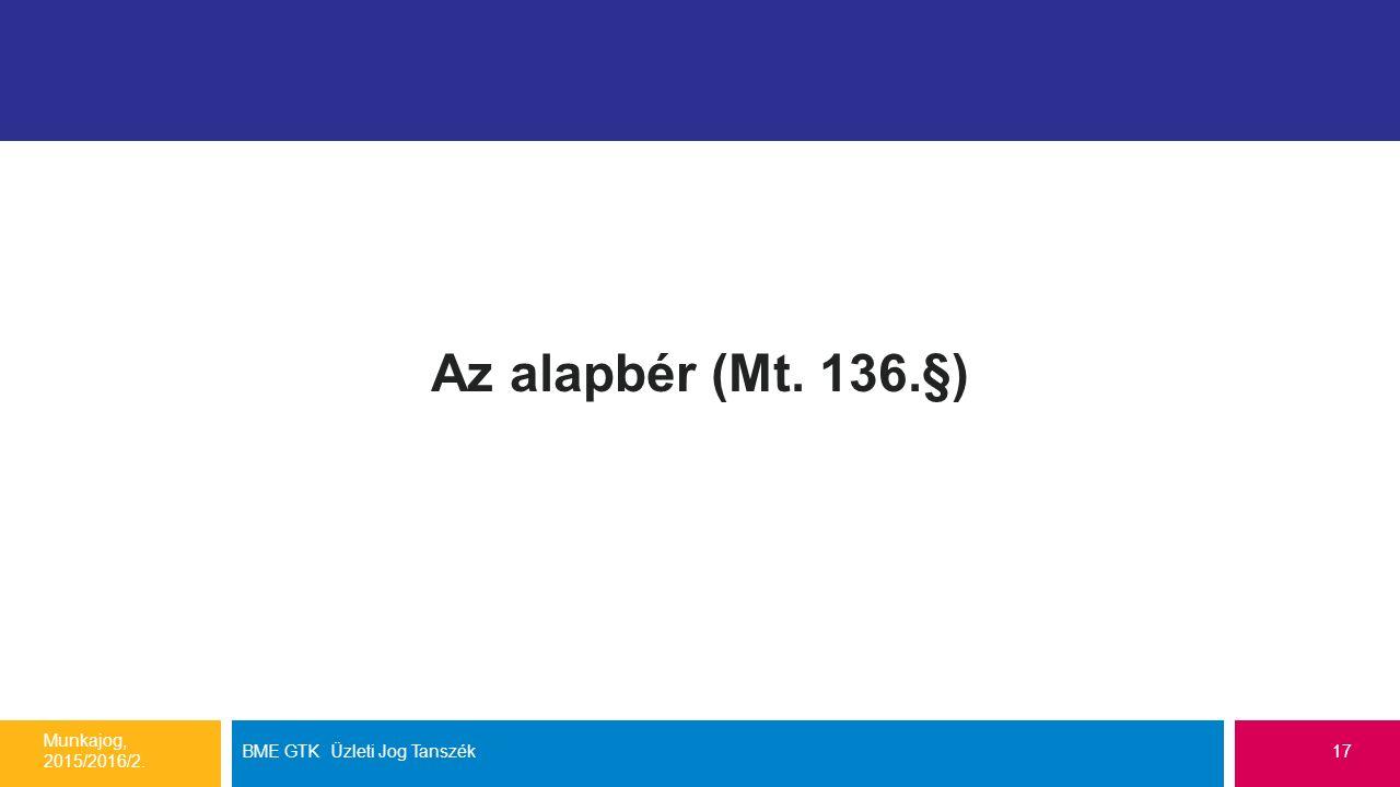 Az alapbér (Mt. 136.§) Munkajog, 2015/2016/2. BME GTK Üzleti Jog Tanszék17