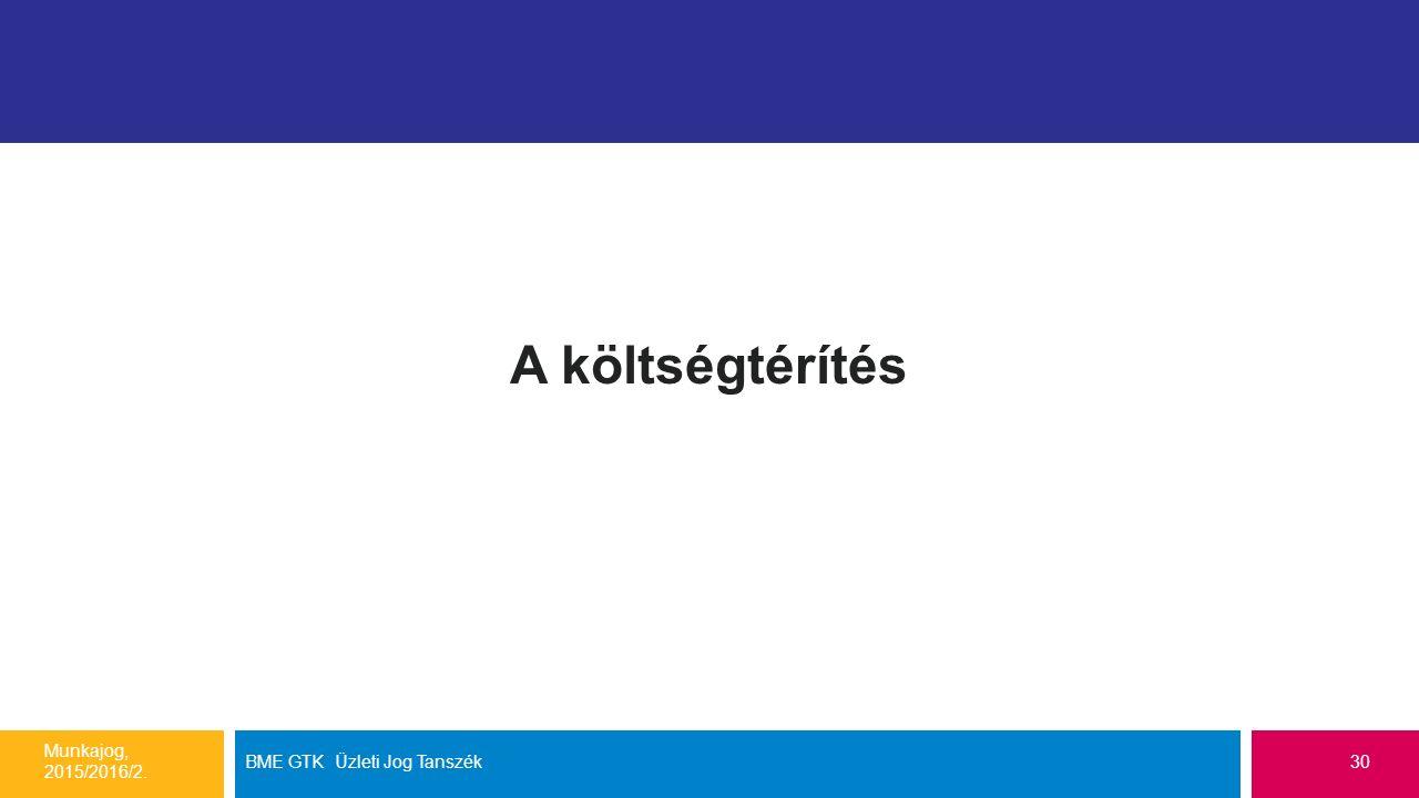 A költségtérítés Munkajog, 2015/2016/2. BME GTK Üzleti Jog Tanszék30