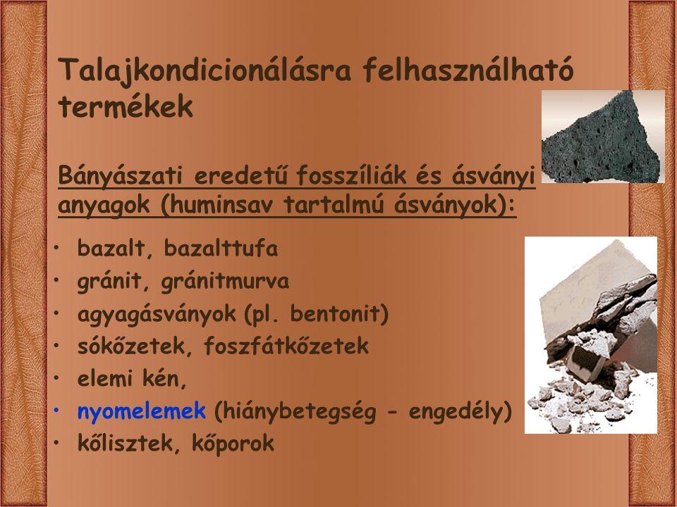 Talajkondicionálásra felhasználható termékek Bányászati eredetű fosszíliák és ásványi anyagok (huminsav tartalmú ásványok): bazalt, bazalttufa gránit, gránitmurva agyagásványok (pl.