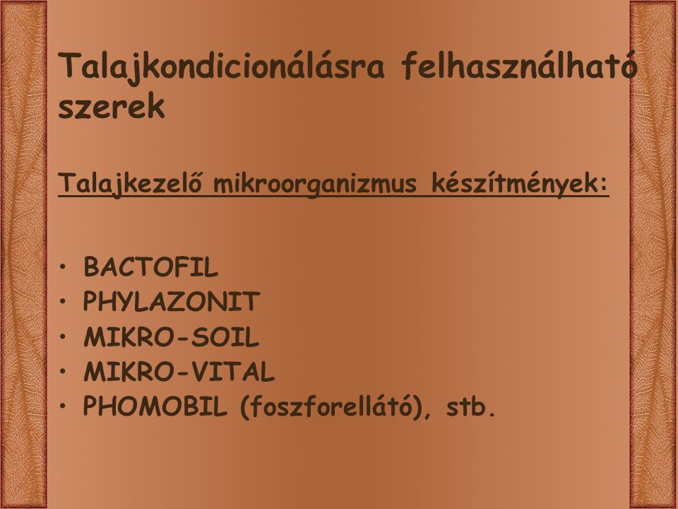 Talajkondicionálásra felhasználható szerek Talajkezelő mikroorganizmus készítmények: BACTOFIL PHYLAZONIT MIKRO-SOIL MIKRO-VITAL PHOMOBIL (foszforellátó), stb.