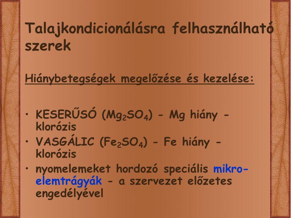 Talajkondicionálásra felhasználható szerek Hiánybetegségek megelőzése és kezelése: KESERŰSÓ (Mg 2 SO 4 ) - Mg hiány - klorózis VASGÁLIC (Fe 2 SO 4 ) - Fe hiány - klorózis nyomelemeket hordozó speciális mikro- elemtrágyák - a szervezet előzetes engedélyével