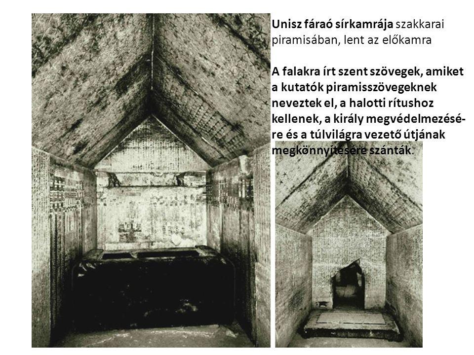Unisz fáraó sírkamrája szakkarai piramisában, lent az előkamra A falakra írt szent szövegek, amiket a kutatók piramisszövegeknek neveztek el, a halotti rítushoz kellenek, a király megvédelmezésé- re és a túlvilágra vezető útjának megkönnyítésére szánták.