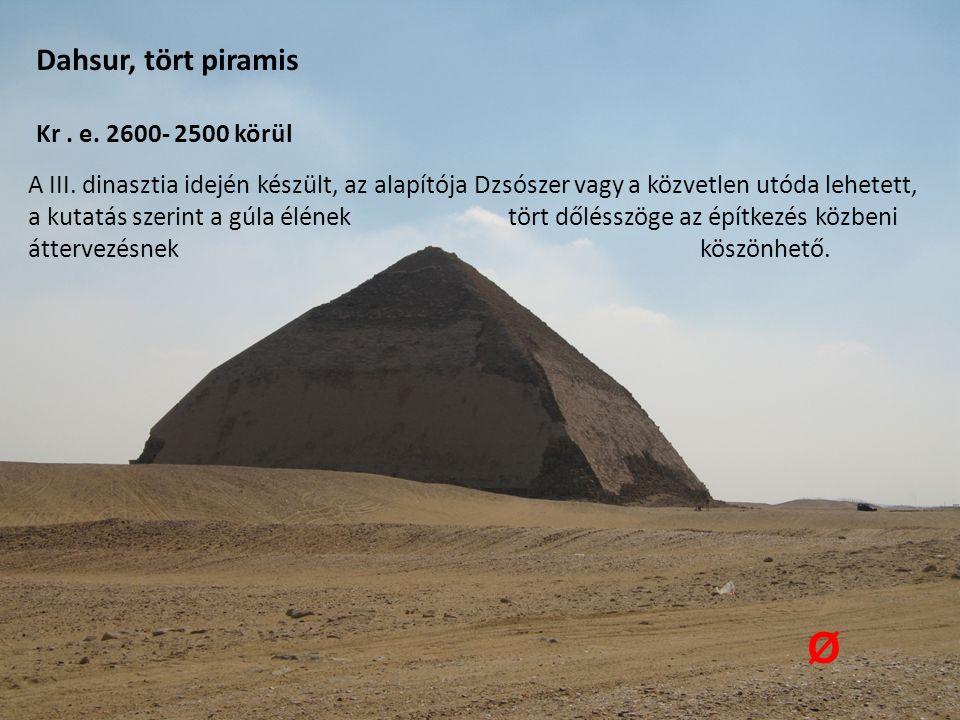 Dahsur, tört piramis Kr. e. 2600- 2500 körül Ø A III. dinasztia idején készült, az alapítója Dzsószer vagy a közvetlen utóda lehetett, a kutatás szeri