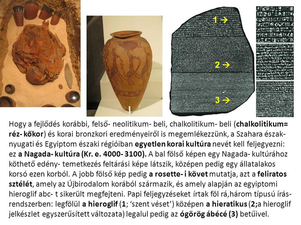 Hogy a fejlődés korábbi, felső- neolitikum- beli, chalkolitikum- beli (chalkolitikum= réz- kőkor) és korai bronzkori eredményeiről is megemlékezzünk, a Szahara észak- nyugati és Egyiptom északi régióiban egyetlen korai kultúra nevét kell feljegyezni: ez a Nagada- kultúra (Kr.