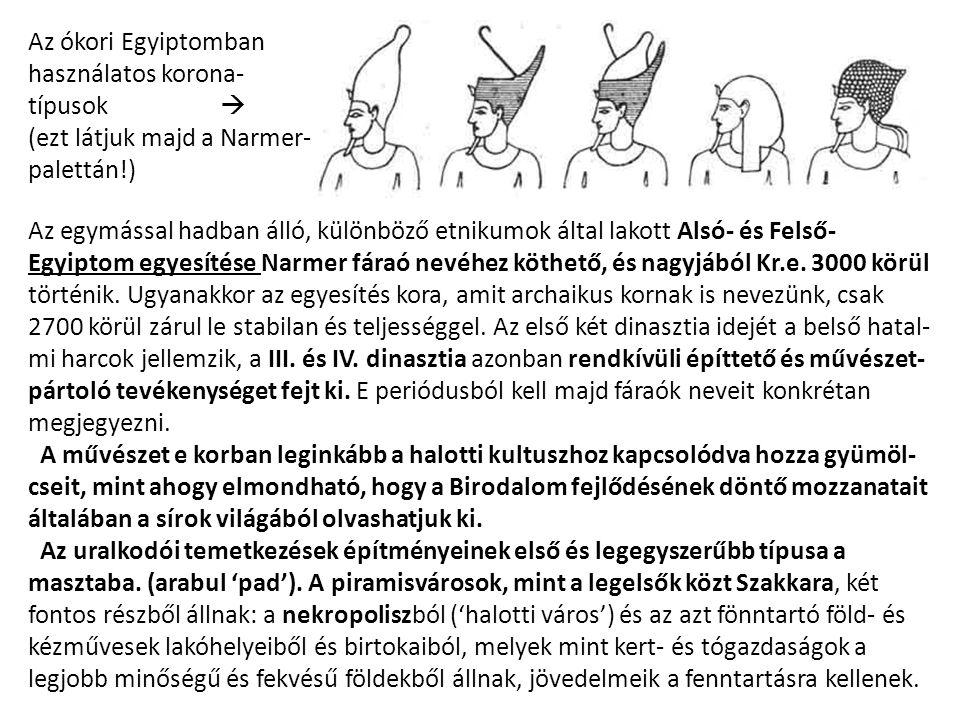 Az ókori Egyiptomban használatos korona- típusok  (ezt látjuk majd a Narmer- palettán!) Az egymással hadban álló, különböző etnikumok által lakott Alsó- és Felső- Egyiptom egyesítése Narmer fáraó nevéhez köthető, és nagyjából Kr.e.