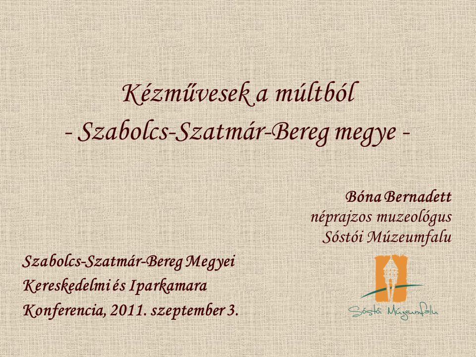 Kézművesek a múltból - Szabolcs-Szatmár-Bereg megye - Bóna Bernadett néprajzos muzeológus Sóstói Múzeumfalu Szabolcs-Szatmár-Bereg Megyei Kereskedelmi és Iparkamara Konferencia, 2011.