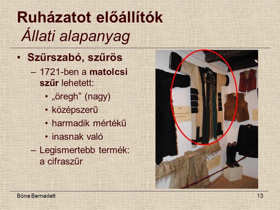 """Bóna Bernadett13 Ruházatot előállítók Állati alapanyag Szűrszabó, szűrös –1721-ben a matolcsi szűr lehetett: """"öregh (nagy) középszerű harmadik mértékű inasnak való –Legismertebb termék: a cifraszűr"""