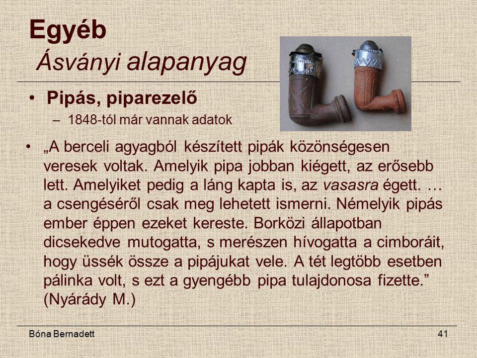 """Bóna Bernadett41 Egyéb Ásványi alapanyag Pipás, piparezelő –1848-tól már vannak adatok """"A berceli agyagból készített pipák közönségesen veresek voltak."""