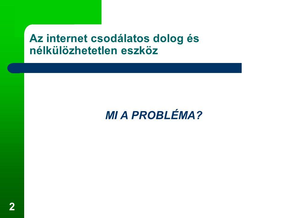 2 Az internet csodálatos dolog és nélkülözhetetlen eszköz MI A PROBLÉMA?