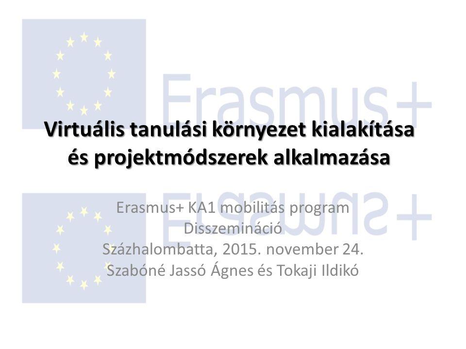 Virtuális tanulási környezet kialakítása és projektmódszerek alkalmazása Erasmus+ KA1 mobilitás program Disszemináció Százhalombatta, 2015. november 2