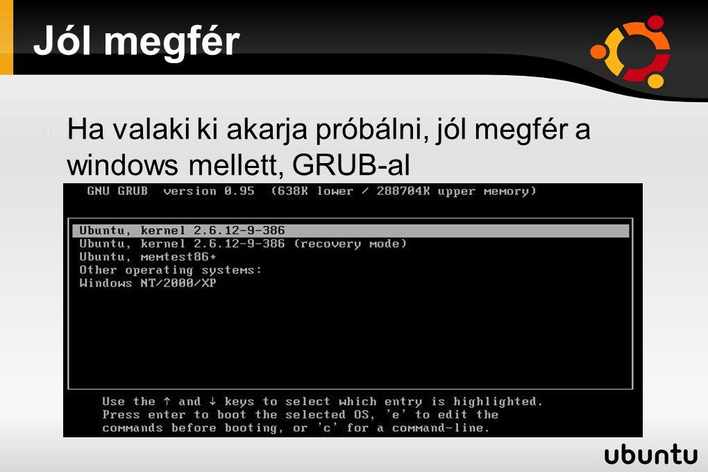 Jól megfér Ha valaki ki akarja próbálni, jól megfér a windows mellett, GRUB-al