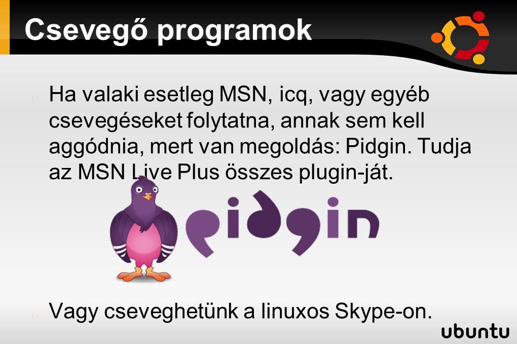 Csevegő programok Ha valaki esetleg MSN, icq, vagy egyéb csevegéseket folytatna, annak sem kell aggódnia, mert van megoldás: Pidgin. Tudja az MSN Live