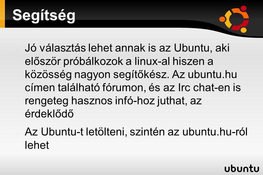 Segítség Jó választás lehet annak is az Ubuntu, aki először próbálkozok a linux-al hiszen a közösség nagyon segítőkész. Az ubuntu.hu címen található f