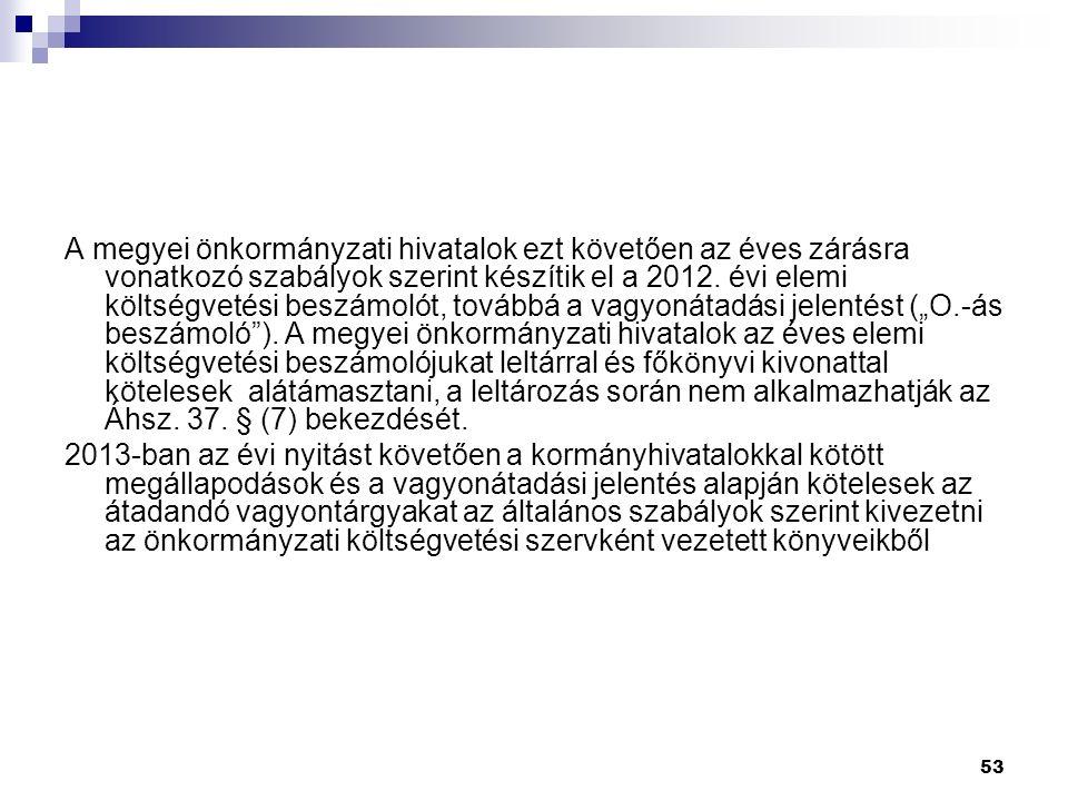 53 A megyei önkormányzati hivatalok ezt követően az éves zárásra vonatkozó szabályok szerint készítik el a 2012.