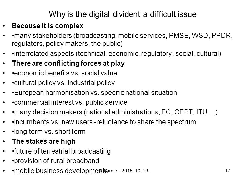 Why is the digital divident a difficult issue Because it is complex many stakeholders (broadcasting, mobile services, PMSE, WSD, PPDR, regulators, policy makers, the public) interrelated aspects (technical, economic, regulatory, social, cultural) There are conflicting forces at play economic benefits vs.