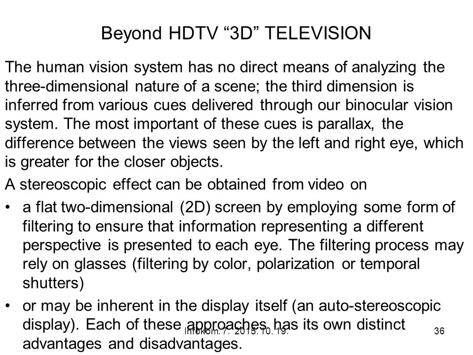 Beyond HDTV 3D TELEVISION The human vision system has no direct means of analyzing the three-dimensional nature of a scene; the third dimension is inferred from various cues delivered through our binocular vision system.
