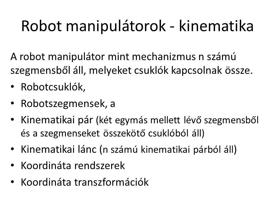 Robot manipulátorok - kinematika A robot manipulátor mint mechanizmus n számú szegmensből áll, melyeket csuklók kapcsolnak össze.